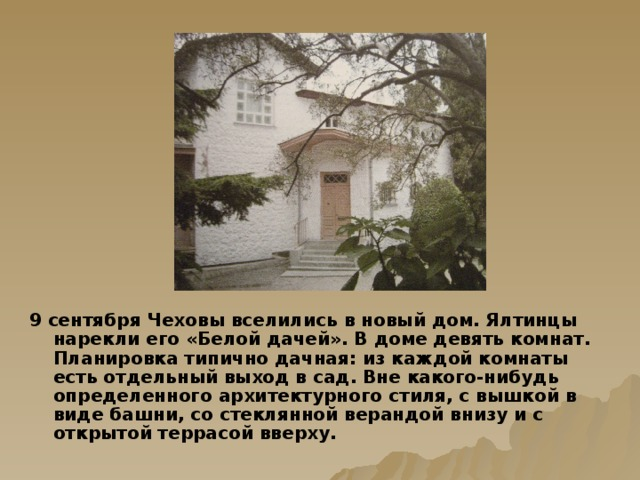 9 сентября Чеховы вселились в новый дом. Ялтинцы нарекли его «Белой дачей». В доме девять комнат. Планировка типично дачная: из каждой комнаты есть отдельный выход в сад. Вне какого-нибудь определенного архитектурного стиля, с вышкой в виде башни, со стеклянной верандой внизу и с открытой террасой вверху.