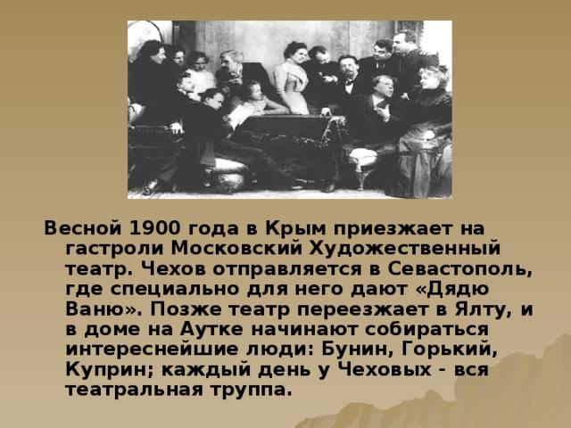 Весной 1900 года в Крым приезжает на гастроли Московский Художественный театр. Чехов отправляется в Севастополь, где специально для него дают «Дядю Ваню». Позже театр переезжает в Ялту, и в доме на Аутке начинают собираться интереснейшие люди: Бунин, Горький, Куприн; каждый день у Чеховых - вся театральная труппа.