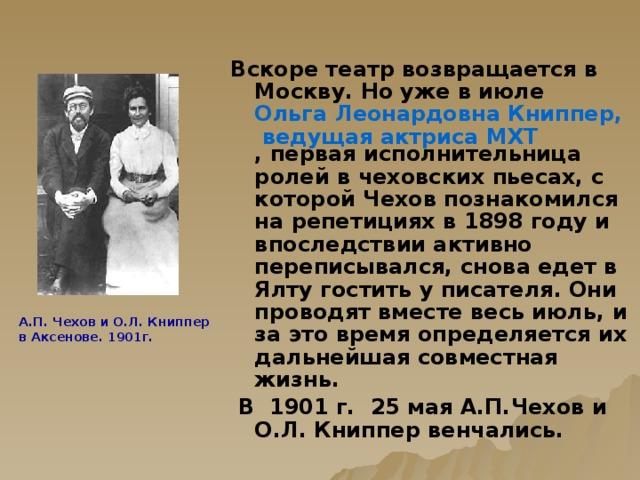 Вскоре театр возвращается в Москву. Но уже в июле Ольга Леонардовна Книппер, ведущая актриса МХТ , первая исполнительница ролей в чеховских пьесах, с которой Чехов познакомился на репетициях в 1898 году и впоследствии активно переписывался, снова едет в Ялту гостить у писателя. Они проводят вместе весь июль, и за это время определяется их дальнейшая совместная жизнь.  В  1901 г.  25 мая А.П.Чехов и О.Л. Книппер венчались. А.П. Чехов и О.Л. Книппер  в Аксенове. 1901г.