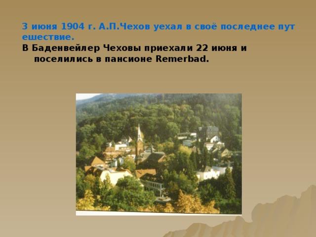 3 июня 1904 г. А.П.Чехов уехал в своё последнее путешествие. В Баденвейлер Чеховы приехали 22 июня и поселились в пансионе Remerbad.
