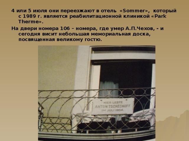 4 или 5 июля они переезжают в отель « Sommer », который с 1989 г. является реабилитационной клиникой « Park Therme ». На двери номера 106 – номера, где умер А.П.Чехов, - и сегодня висит небольшая мемориальная доска, посвященная великому гостю.