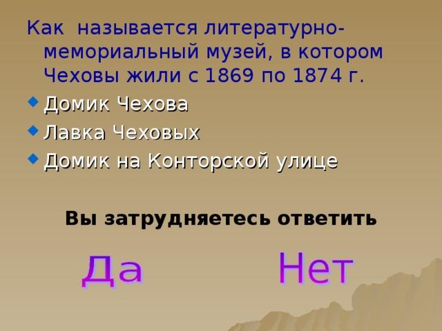 Как называется литературно-мемориальный музей, в котором Чеховы жили с 1869 по 1874 г. Домик Чехова Лавка Чеховых Домик на Конторской улице  Вы затрудняетесь ответить