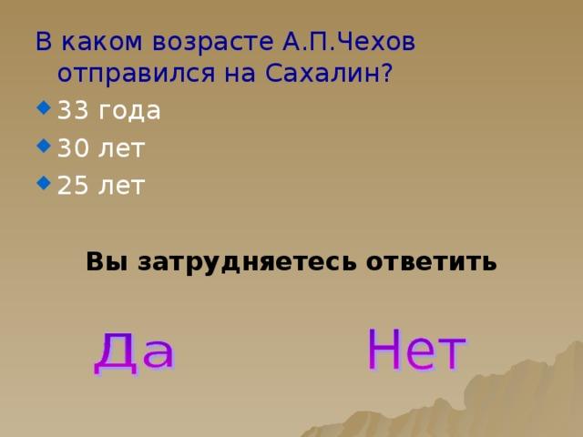 В каком возрасте А.П.Чехов отправился на Сахалин? 33 года 30 лет 25 лет Вы затрудняетесь ответить