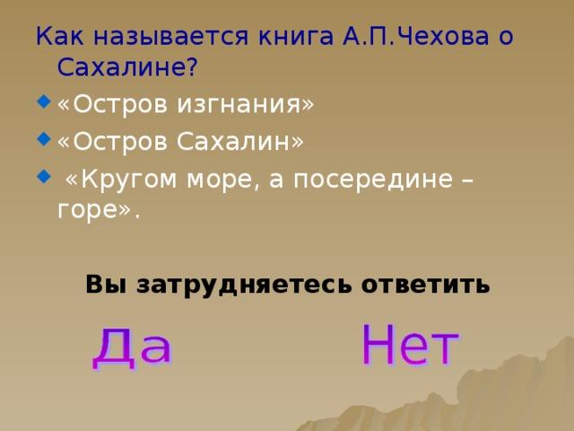 Как называется книга А.П.Чехова о Сахалине? «Остров изгнания» «Остров Сахалин»  «Кругом море, а посередине – горе». Вы затрудняетесь ответить