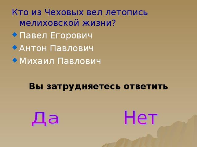 Кто из Чеховых вел летопись мелиховской жизни? Павел Егорович Антон Павлович Михаил Павлович Вы затрудняетесь ответить
