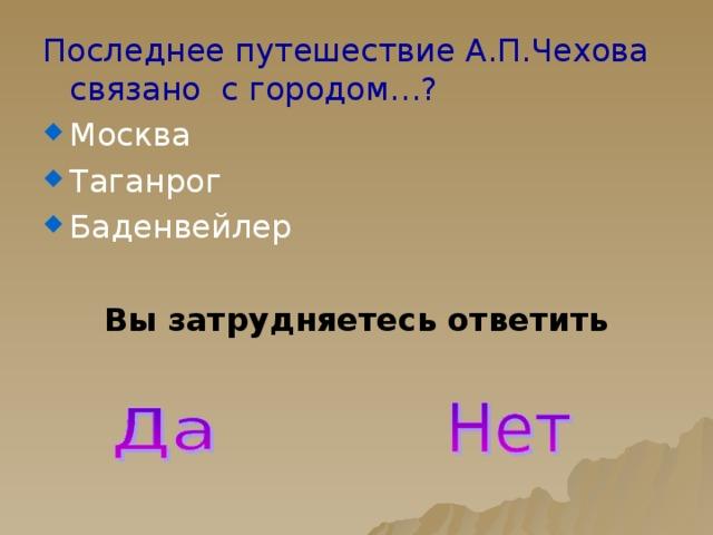Последнее путешествие А.П.Чехова связано с городом…? Москва Таганрог Баденвейлер Вы затрудняетесь ответить