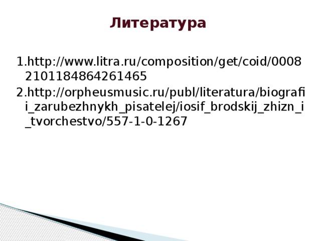 Литература 1.http://www.litra.ru/composition/get/coid/00082101184864261465 2.http://orpheusmusic.ru/publ/literatura/biografii_zarubezhnykh_pisatelej/iosif_brodskij_zhizn_i_tvorchestvo/557-1-0-1267