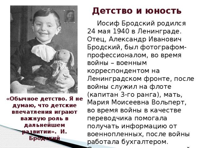 Детство и юность   Иосиф Бродский родился 24 мая 1940 в Ленинграде. Отец, Александр Иванович Бродский, был фотографом-профессионалом, во время войны – военным корреспондентом на Ленинградском фронте, после войны служил на флоте (капитан 3-го ранга), мать, Мария Моисеевна Вольперт, во время войны в качестве переводчика помогала получать информацию от военнопленных, после войны работала бухгалтером. Детство прошло в маленькой квартире. После 8 класса Иосиф ушел из школы. В 15 лет Бродский поступил на работу на завод. Сменил много профессий. «Обычное детство. Я не думаю, что детские впечатления играют важную роль в дальнейшем развитии». И. Бродский