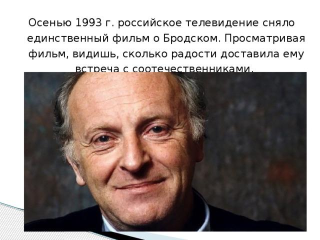 Осенью 1993 г. российское телевидение сняло единственный фильм о Бродском. Просматривая фильм, видишь, сколько радости доставила ему встреча с соотечественниками.