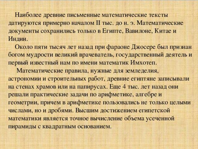 Наиболее древние письменные математические тексты датируются примерно началом II тыс. до н. э. Математические документы сохранились только в Египте, Вавилоне, Китае и Индии. Около пяти тысяч лет назад при фараоне Джосере был признан богом мудрости великий врачеватель, государственный деятель и первый известный нам по имени математик Имхотеп. Математические правила, нужные для земледелия, астрономии и строительных работ, древние египтяне записывали на стенах храмов или на папирусах. Еще 4 тыс. лет назад они решали практические задачи по арифметике, алгебре и геометрии, причем в арифметике пользовались не только целыми числами, но и дробями. Высшим достижением египетской математики является точное вычисление объема усеченной пирамиды с квадратным основанием.