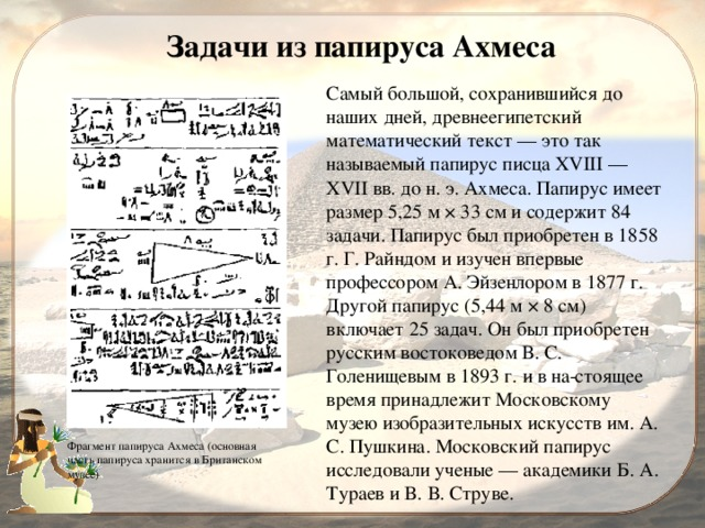 Задачи из папируса Ахмеса Самый большой, сохранившийся до наших дней, древнеегипетский математический текст — это так называемый папирус писца XVIII — XVII вв. до н. э. Ахмеса. Папирус имеет размер 5,25 м × 33 см и содержит 84 задачи. Папирус был приобретен в 1858 г. Г. Райндом и изучен впервые профессором А. Эйзенлором в 1877 г. Другой папирус (5,44 м × 8 см) включает 25 задач. Он был приобретен русским востоковедом В. С. Голенищевым в 1893 г. и в на стоящее время принадлежит Московскому музею изобразительных искусств им. A. С. Пушкина. Московский папирус исследовали ученые — академики Б. А. Тураев и B. В. Струве. Фрагмент папируса Ахмеса (основная часть папируса хранится в Британском музее)