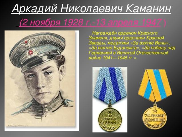Аркадий Николаевич Каманин   (2 ноября 1928 г.-13 апреля 1947 ) Награждён орденом Красного Знамени, двумя орденами Красной Звезды, медалями «За взятие Вены», «За взятие Будапешта», «За победу над Германией в Великой Отечественной войне 1941—1945 гг.».