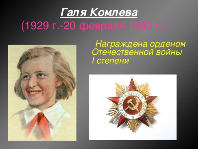 Галя Комлева  (1929 г.-20 февраля 1943 г.)  Награждена орденом Отечественной войны I степени