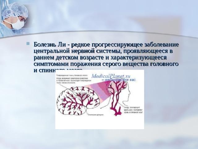 Болезнь Ли - редкое прогрессирующее заболевание центральной нервной системы, проявляющееся в раннем детском возрасте и характеризующееся симптомами поражения серого вещества головного и спинного мозга.