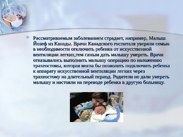 Рассматриваемым заболеванием страдает, например, Малыш Йозеф из Канады. Врачи Канадского госпиталя уверяли семью в необходимости отключить ребенка от искусственной вентиляции легких,тем самым дать малышу умереть. Врачи отказывались выполнить малышу операцию по наложению трахеостомы, которая могла бы позволить подключить ребенка к аппарату искусственной вентиляции легких через трахеостому на длительный период. Родители не дали умереть малышу и настояли на переводе ребенка в другую больницу.