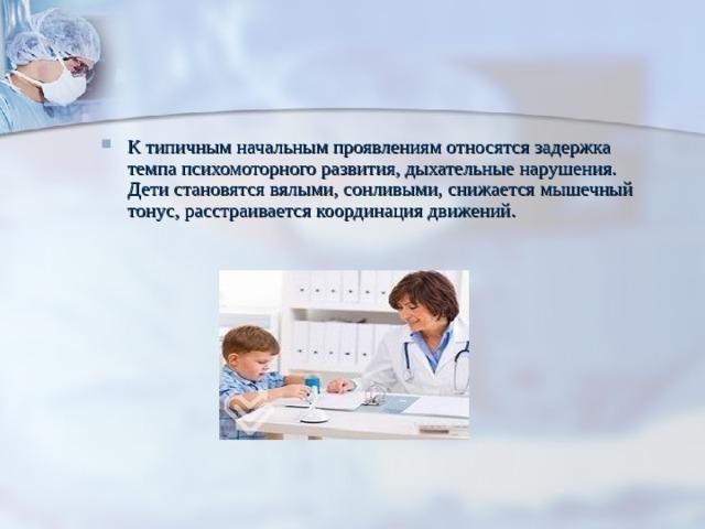 К типичным начальным проявлениям относятся задержка темпа психомоторного развития, дыхательные нарушения. Дети становятся вялыми, сонливыми, снижается мышечный тонус, расстраивается координация движений.