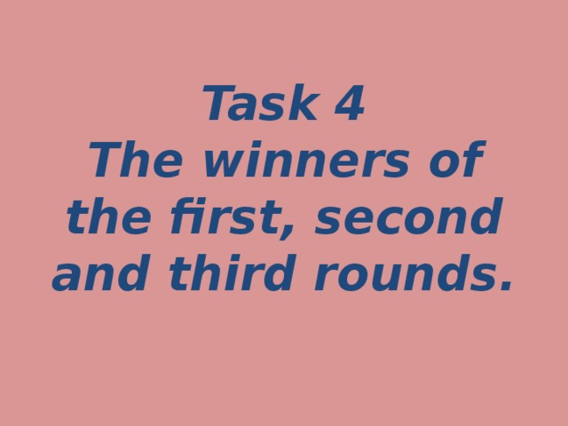 Task 4  The winners of the first, second and third rounds.