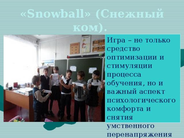 «Snowball» (Снежный ком). Игра – не только средство оптимизации и стимуляции процесса обучения, но и важный аспект психологического комфорта и снятия умственного перенапряжения учащихся.