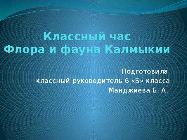Классный час Флора и фауна Калмыкии Подготовила классный руководитель 6 «Б» класса Манджиева Б. А.