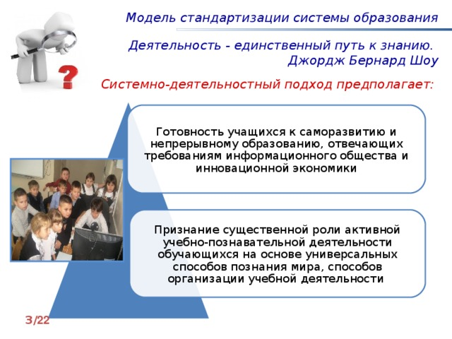Модель стандартизации системы образования Деятельность - единственный путь к знанию. Джордж Бернард Шоу Системно-деятельностный подход предполагает: Готовность учащихся к саморазвитию и непрерывному образованию, отвечающих требованиям информационного общества и инновационной экономики Признание существенной роли активной учебно-познавательной деятельности обучающихся на основе универсальных способов познания мира, способов организации учебной деятельности Новое качество образования связывают с информатизацией, именно поэтому нынешняя образовательная система может быть обогащена включением школьников в сетевую проектную деятельность, которая обладает значительными ресурсами в достижении результатов, потому что она интегративна. Она объединяет в себя познавательную, исследовательскую, игровую, учебную деятельность, что будет способствовать формированию предметных, личностных и метапредметных результатов младших школьников, что и определяет актуальность нашей темы. 3 / 2 2