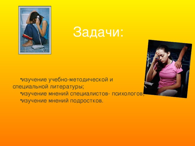 Задачи:  изучение учебно-методической и специальной литературы; изучение мнений специалистов- психологов; изучение мнений подростков.