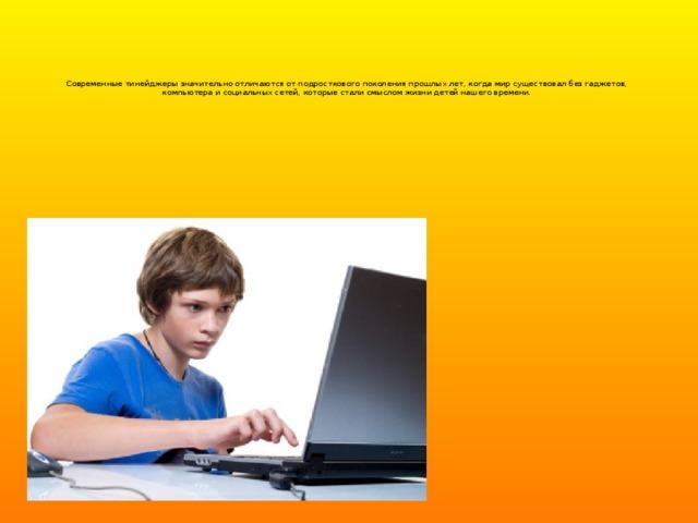 Современные тинейджеры значительно отличаются от подросткового поколения прошлых лет, когда мир существовал без гаджетов, компьютера и социальных сетей, которые стали смыслом жизни детей нашего времени.
