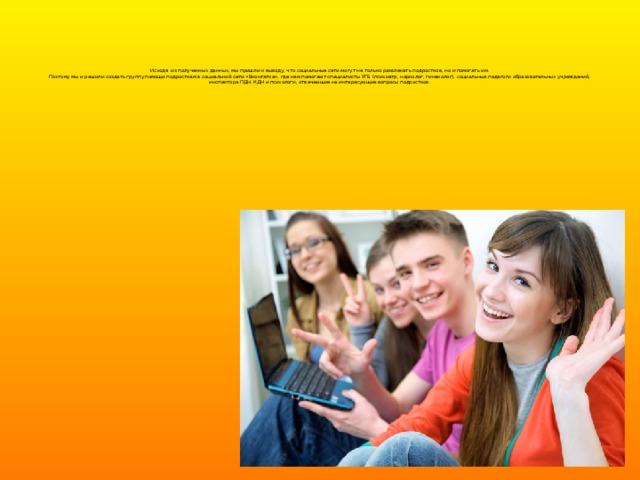 Исходя из полученных данных, мы пришли к выводу, что социальные сети могут не только развлекать подростков, но и помогать им.  Поэтому мы и решили создать группу помощи подросткам в социальной сети «Вконтатке», где нам помогают специалисты УГБ (психиатр, нарколог, гинеколог), социальные педагоги образовательных учреждений, инспектора ПДН, КДН и психологи, отвечающие на интересующие вопросы подростков.