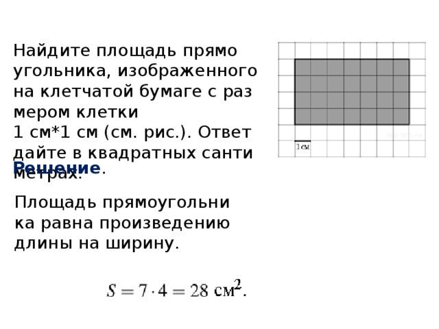 Найдите площадь прямоугольника, изображенного на клетчатой бумаге с размером клетки  1 см*1 см (см. рис.). Ответ дайте в квадратных сантиметрах. Решение . Площадь прямоугольника равна произведению длины на ширину.