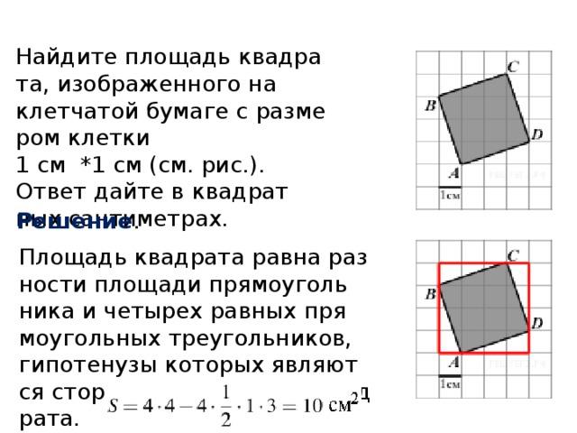 Найдите площадь квадрата, изображенного на клетчатой бумаге с размером клетки  1 см *1 см (см. рис.). Ответ дайте в квадратных сантиметрах. Решение . Площадь квадрата равна разности площади прямоугольника и четырех равных прямоугольных треугольников, гипотенузы которых являются сторонами исходного квадрата.