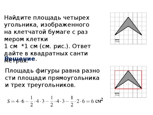 Найдите площадь четырехугольника, изображенного на клетчатой бумаге с размером клетки 1 см *1 см (см. рис.). Ответ дайте в квадратных сантиметрах. Решение . Площадь фигуры равна разности площади прямоугольника и трех треугольников.