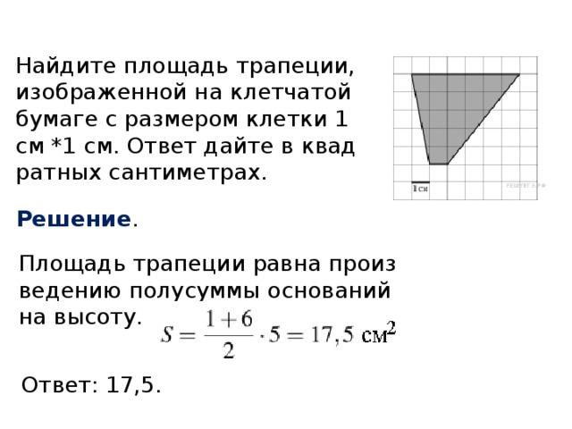 Найдите площадь трапеции, изображенной на клетчатой бумаге с размером клетки 1 см *1 см. Ответ дайте в квадратных сантиметрах. Решение . Площадь трапеции равна произведению полусуммы оснований на высоту. Ответ: 17,5.