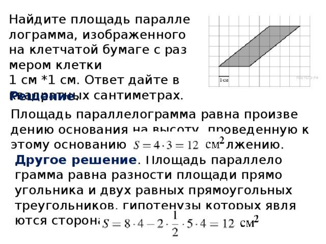 Найдите площадь параллелограмма, изображенного на клетчатой бумаге с размером клетки  1 см *1 см. Ответ дайте в квадратных сантиметрах. Решение . Площадь параллелограмма равна произведению основания на высоту, проведенную к этому основанию или его продолжению. Другое решение . Площадь параллелограмма равна разности площади прямоугольника и двух равных прямоугольных треугольников, гипотенузы которых являются сторонами параллелограмма