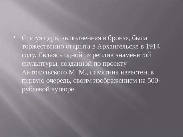 Статуя царя, выполненная в бронзе, была торжественно открыта в Архангельске в 1914 году. Являясь одной из реплик знаменитой скульптуры, созданной по проекту Антокольского М. М., памятник известен, в первую очередь, своим изображением на 500-рублевой купюре.